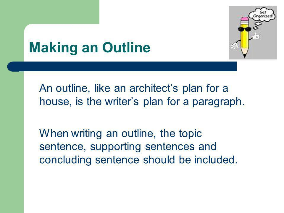 Making an Outline An outline, like an architect's plan for a house, is the writer's plan for a paragraph.