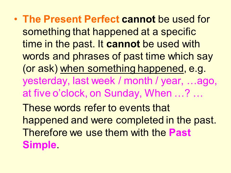 The Present Perfect cannot be used for something that happened at a specific time in the past. It cannot be used with words and phrases of past time which say (or ask) when something happened, e.g. yesterday, last week / month / year, …ago, at five o'clock, on Sunday, When … …