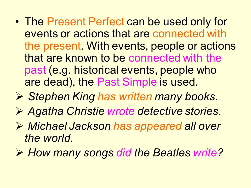The Present Perfect can be used only for events or actions that are connected with the present. With events, people or actions that are known to be connected with the past (e.g. historical events, people who are dead), the Past Simple is used.
