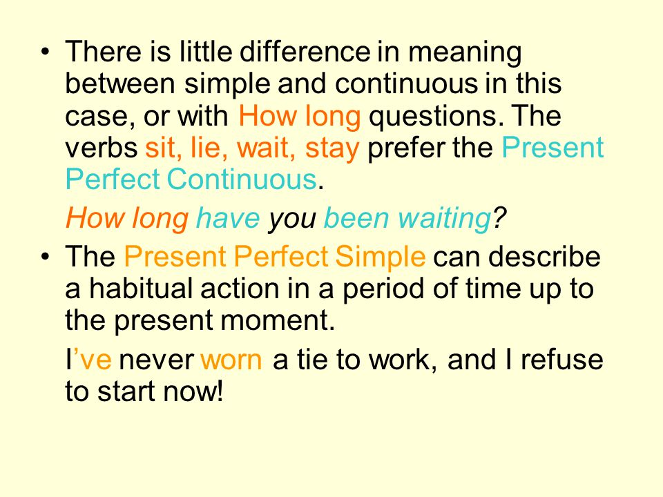 There is little difference in meaning between simple and continuous in this case, or with How long questions. The verbs sit, lie, wait, stay prefer the Present Perfect Continuous.