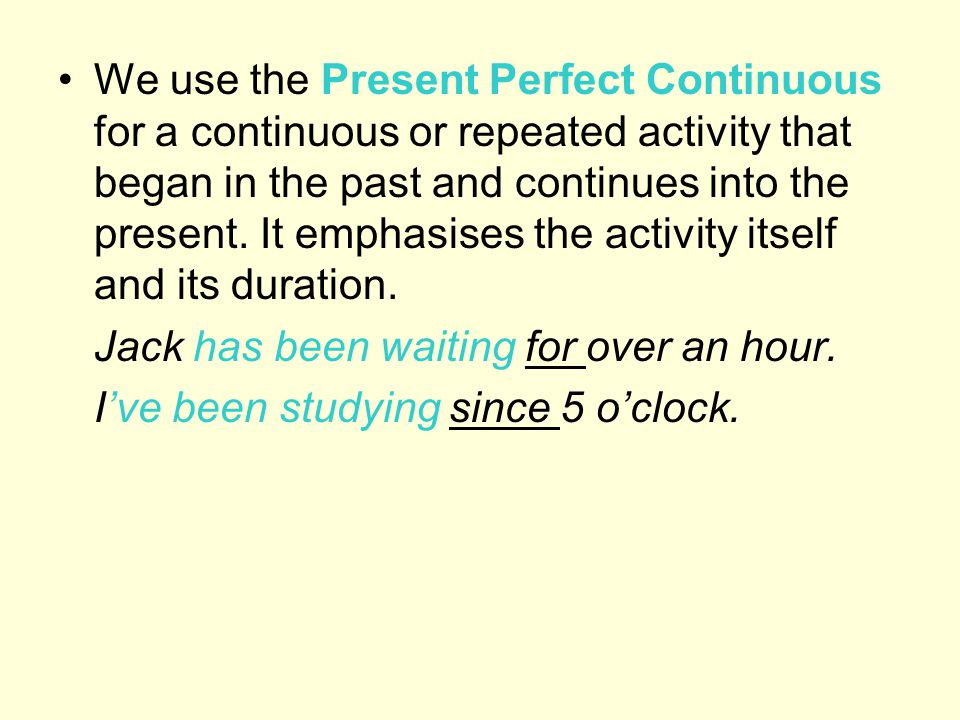 We use the Present Perfect Continuous for a continuous or repeated activity that began in the past and continues into the present. It emphasises the activity itself and its duration.
