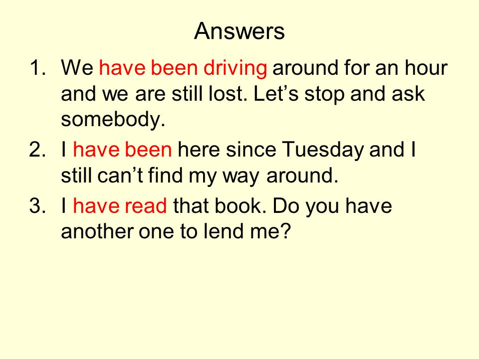 Answers We have been driving around for an hour and we are still lost. Let's stop and ask somebody.