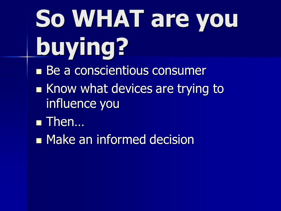 So WHAT are you buying Be a conscientious consumer