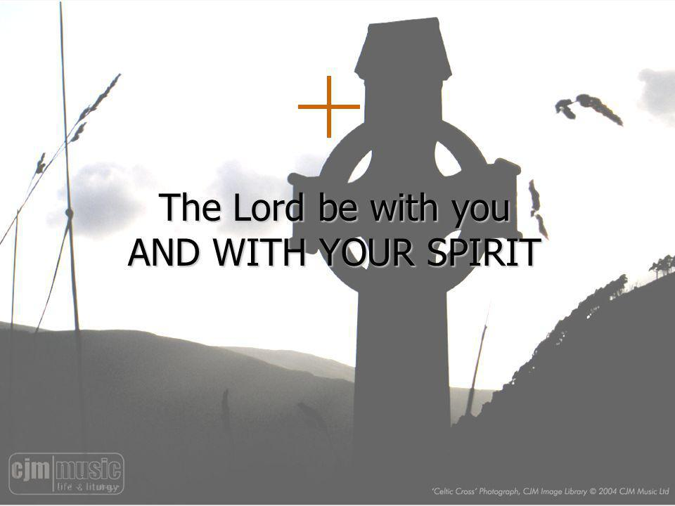 The Lord be with you AND WITH YOUR SPIRIT