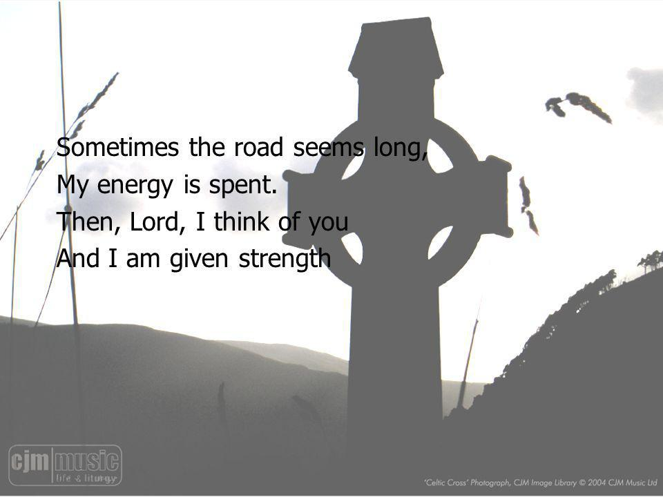 Sometimes the road seems long, My energy is spent.