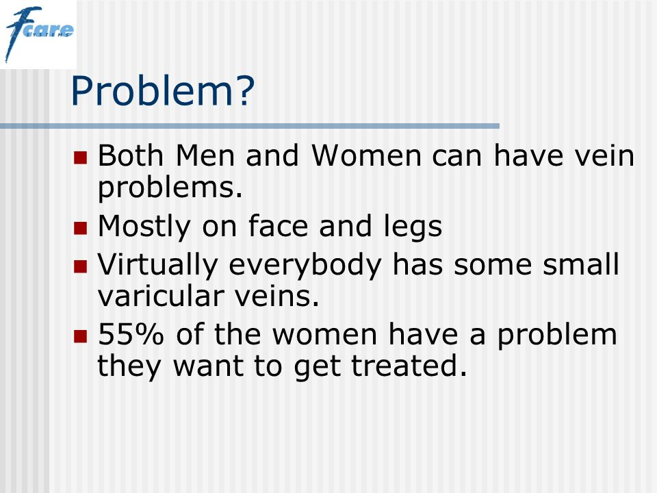 Problem Both Men and Women can have vein problems.