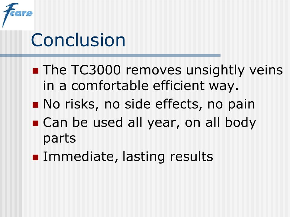Conclusion The TC3000 removes unsightly veins in a comfortable efficient way. No risks, no side effects, no pain.