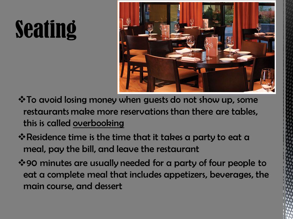 Seating To avoid losing money when guests do not show up, some restaurants make more reservations than there are tables, this is called overbooking.