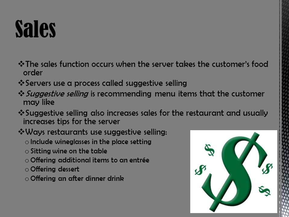 Sales The sales function occurs when the server takes the customer's food order. Servers use a process called suggestive selling.