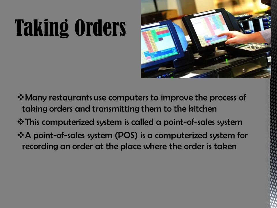 Taking Orders Many restaurants use computers to improve the process of taking orders and transmitting them to the kitchen.
