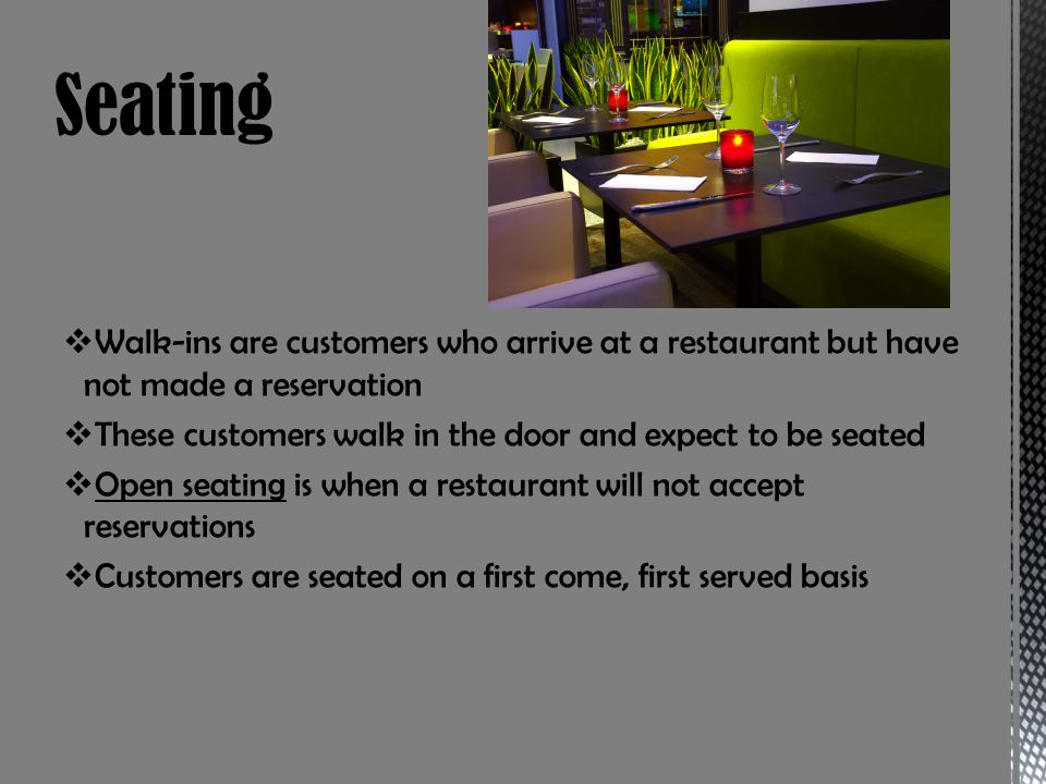 Seating Walk-ins are customers who arrive at a restaurant but have not made a reservation. These customers walk in the door and expect to be seated.