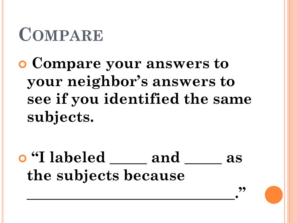 Compare Compare your answers to your neighbor's answers to see if you identified the same subjects.