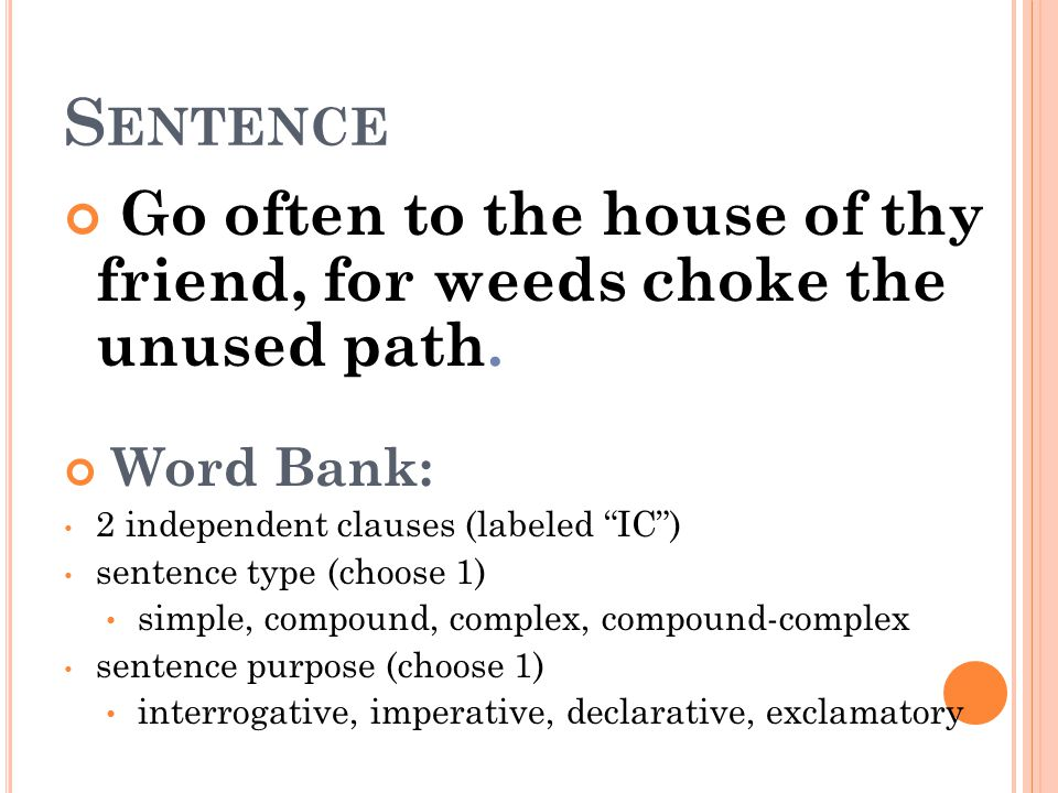 Sentence Go often to the house of thy friend, for weeds choke the unused path. Word Bank: 2 independent clauses (labeled IC )