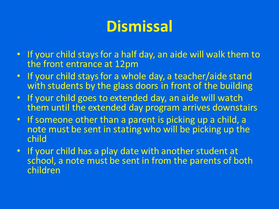 Dismissal If your child stays for a half day, an aide will walk them to the front entrance at 12pm.