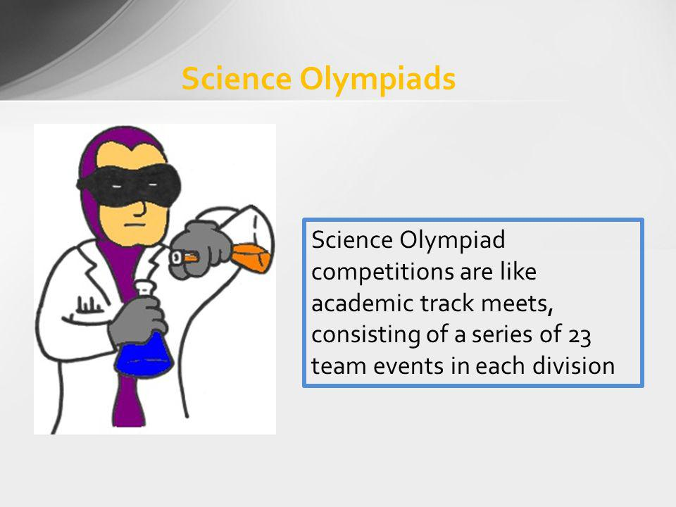 Science Olympiads Science Olympiad competitions are like academic track meets, consisting of a series of 23 team events in each division.