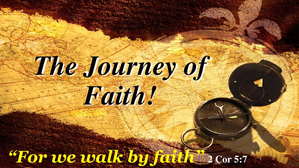 The Journey of Faith! For we walk by faith 2 Cor 5:7
