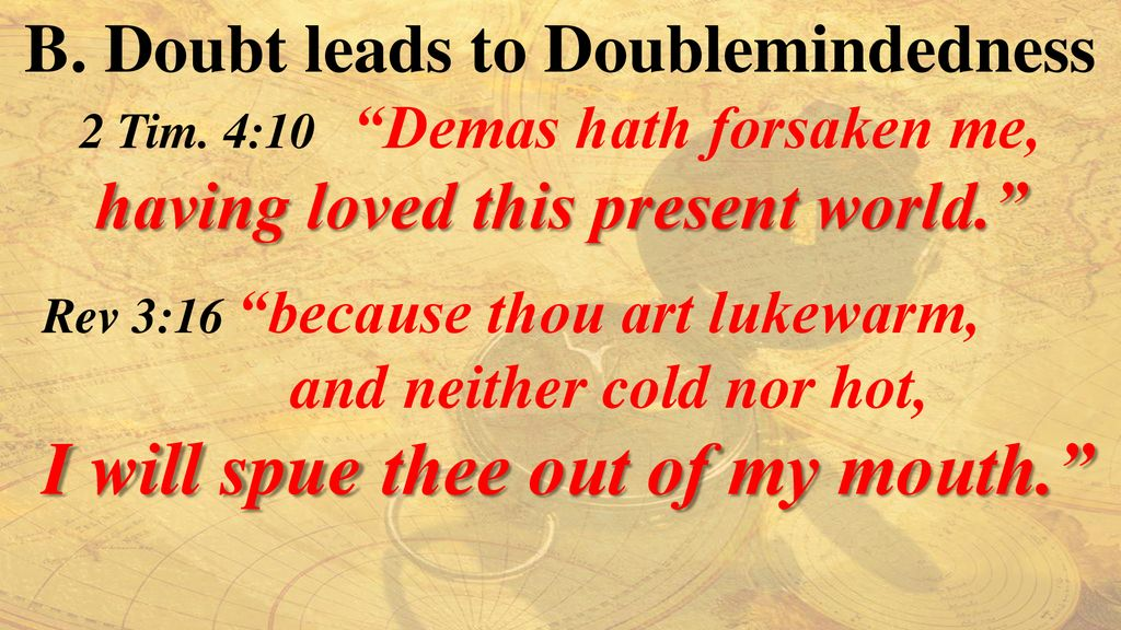 B. Doubt leads to Doublemindedness having loved this present world.