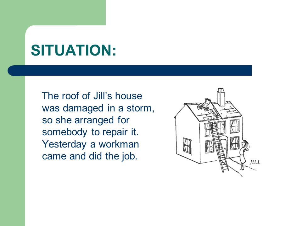 SITUATION: The roof of Jill's house was damaged in a storm, so she arranged for somebody to repair it.
