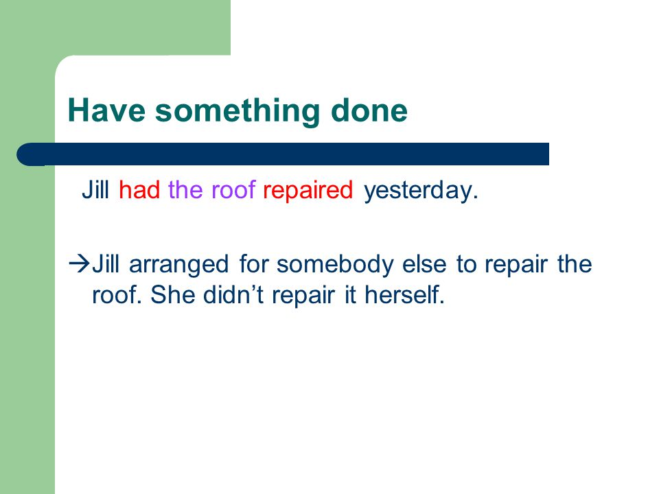 Have something done Jill had the roof repaired yesterday.