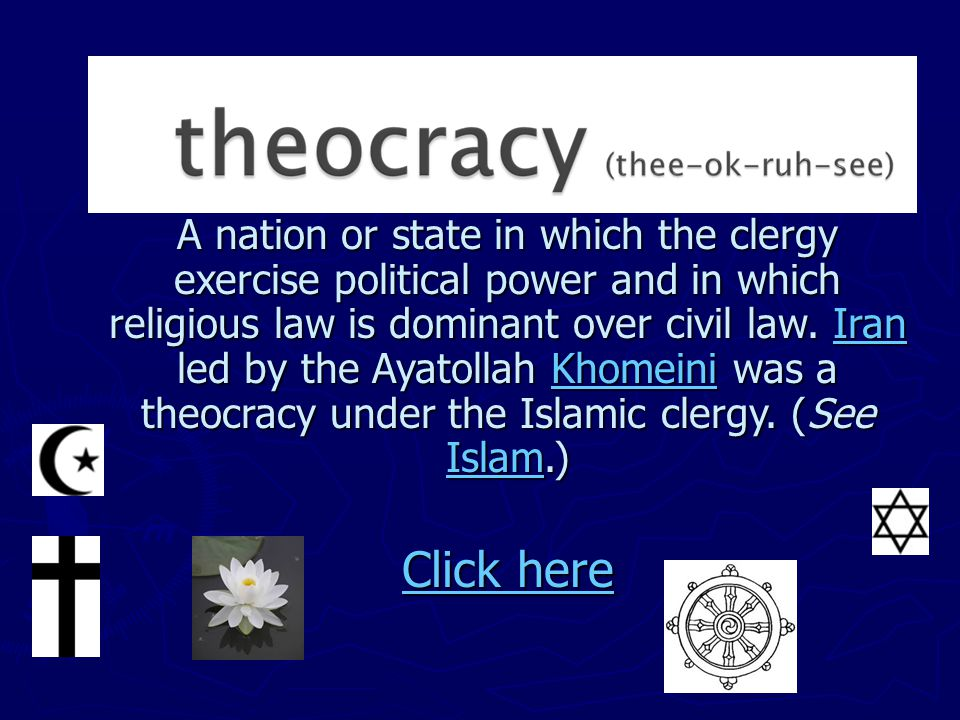 A nation or state in which the clergy exercise political power and in which religious law is dominant over civil law. Iran led by the Ayatollah Khomeini was a theocracy under the Islamic clergy. (See Islam.)
