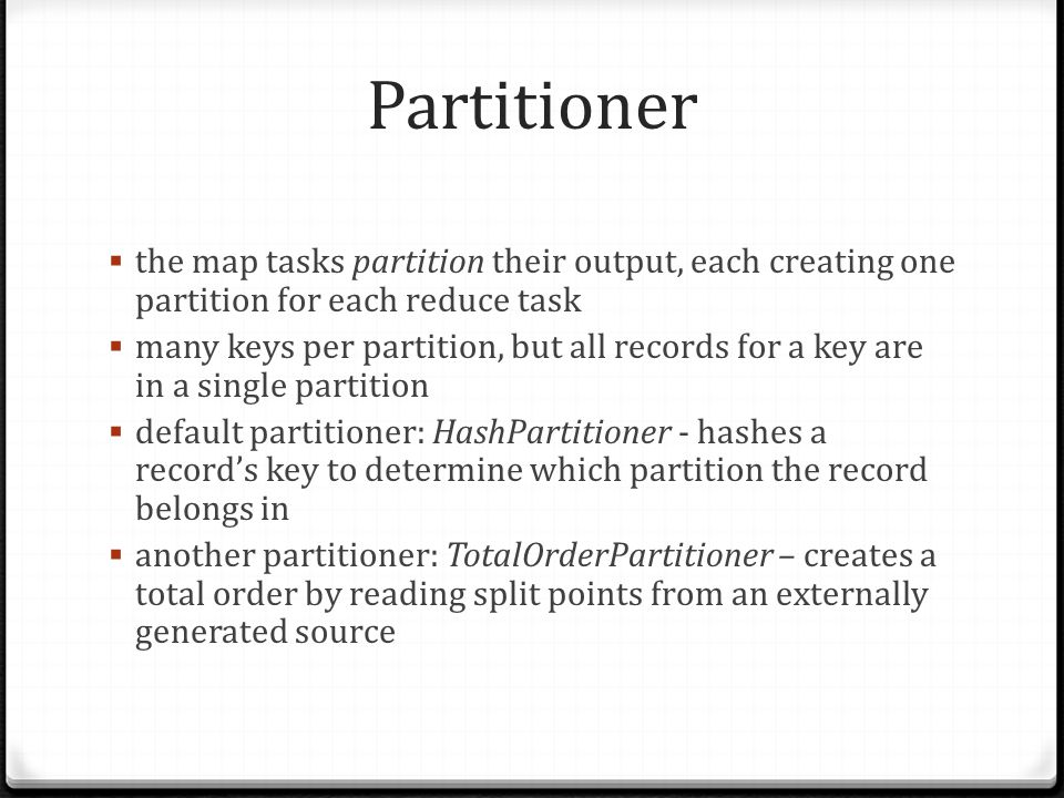 Partitioner the map tasks partition their output, each creating one partition for each reduce task.