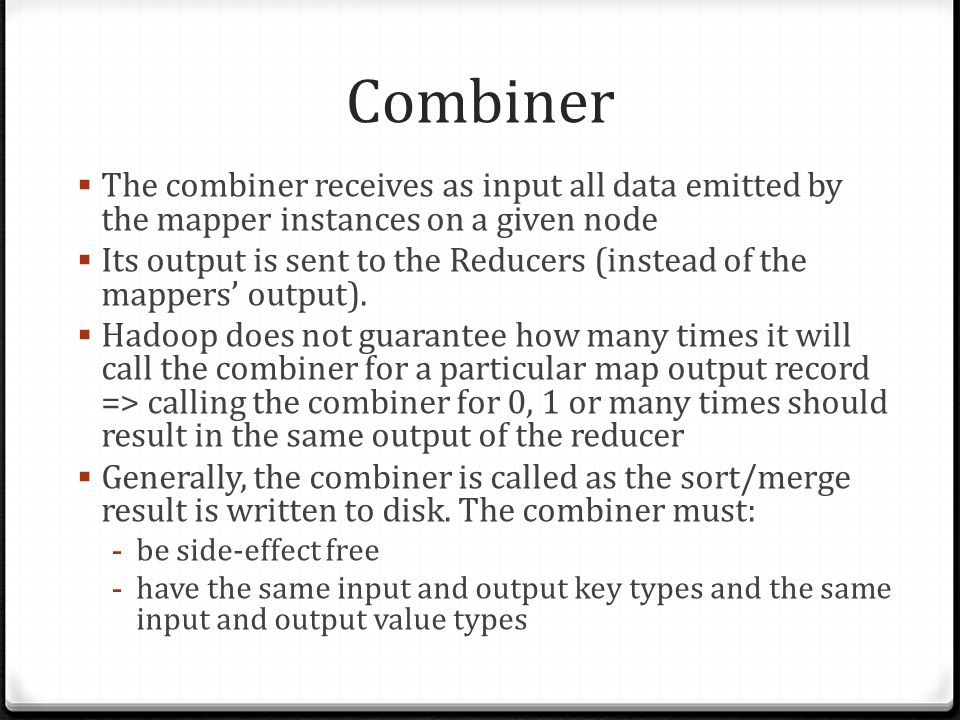 Combiner The combiner receives as input all data emitted by the mapper instances on a given node.