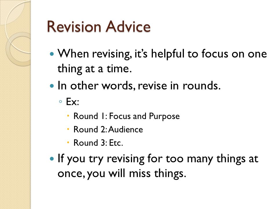 Revision Advice When revising, it's helpful to focus on one thing at a time. In other words, revise in rounds.