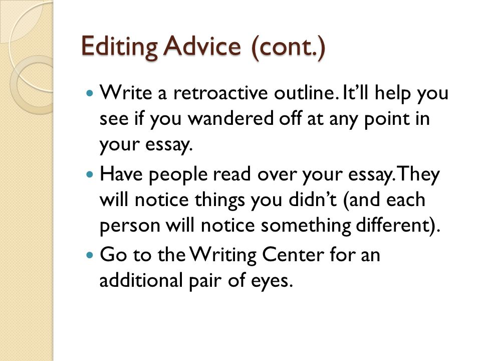 Editing Advice (cont.) Write a retroactive outline. It'll help you see if you wandered off at any point in your essay.