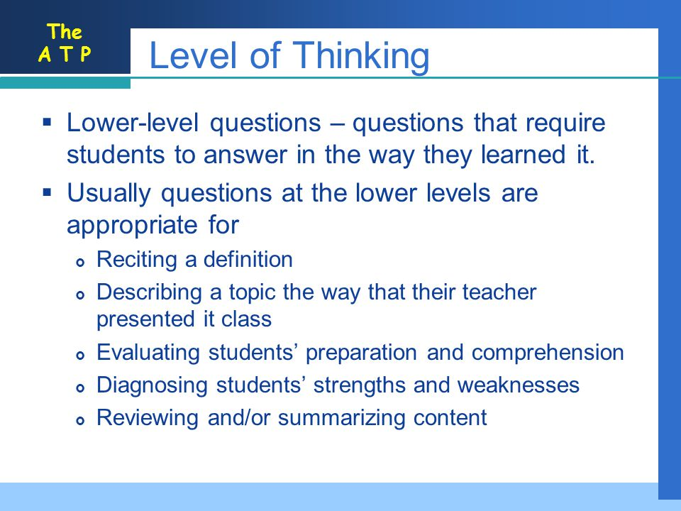 Level of Thinking Lower-level questions – questions that require students to answer in the way they learned it.