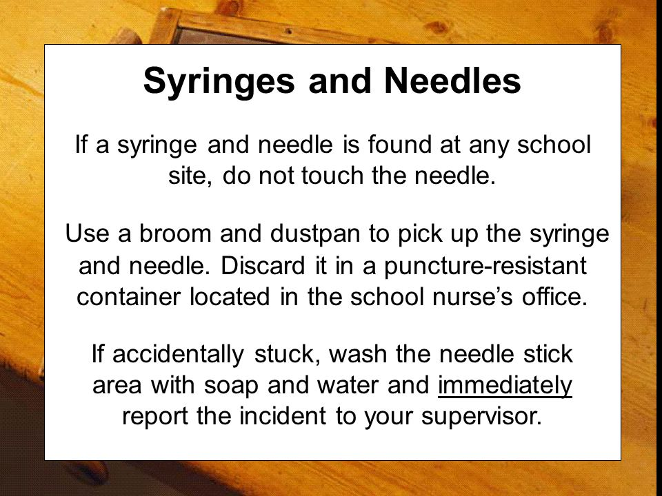 Syringes and Needles If a syringe and needle is found at any school site, do not touch the needle.