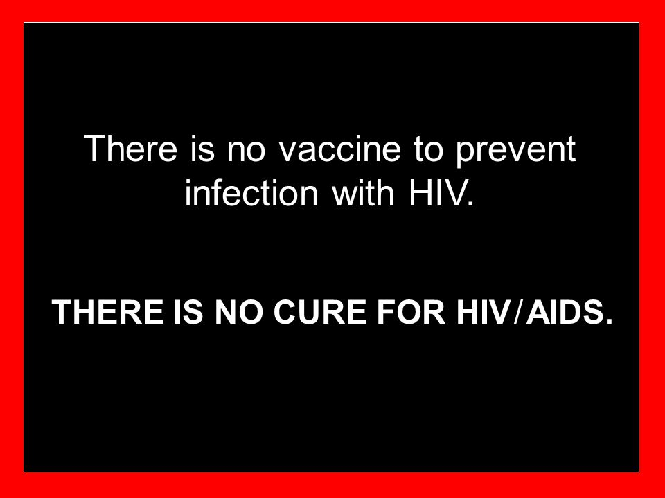 There is no vaccine to prevent infection with HIV.