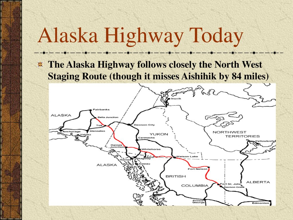 Alaska Highway Today The Alaska Highway follows closely the North West Staging Route (though it misses Aishihik by 84 miles)