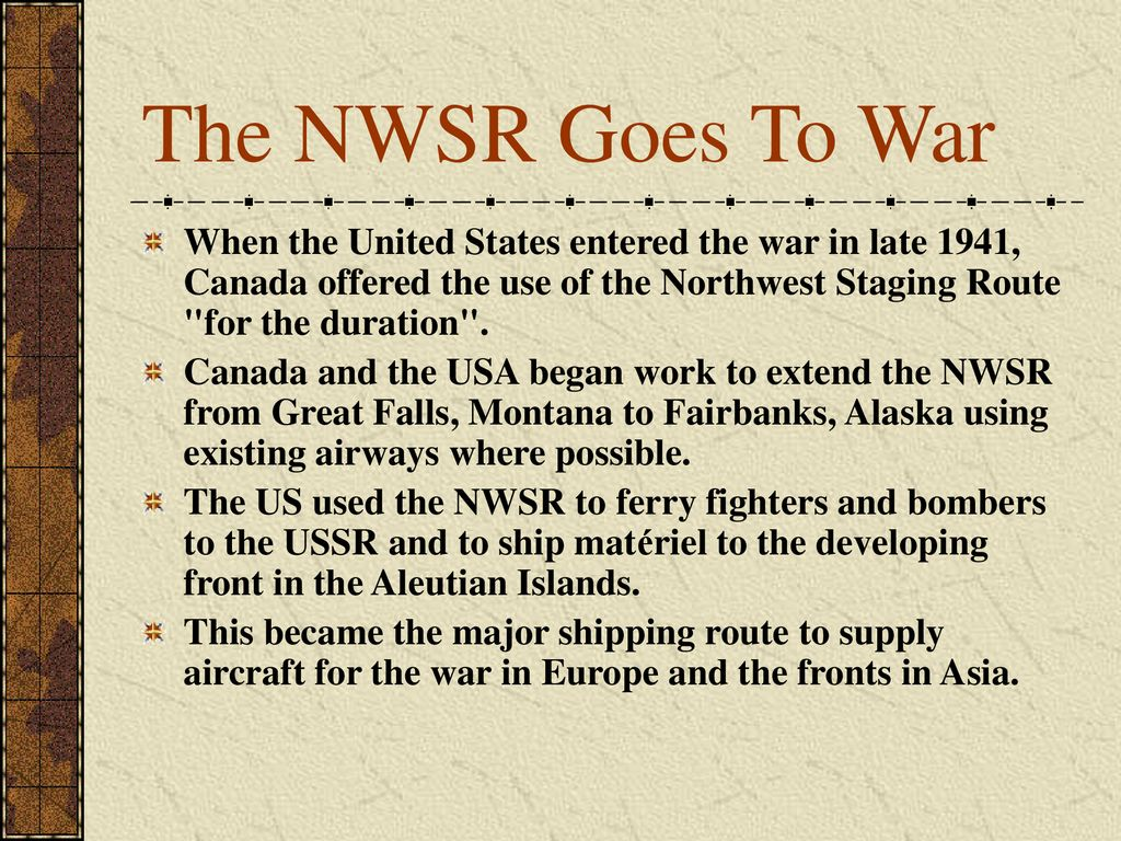 The NWSR Goes To War When the United States entered the war in late 1941, Canada offered the use of the Northwest Staging Route for the duration .