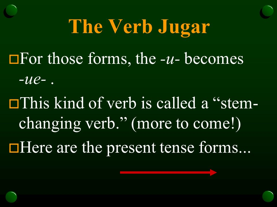 The Verb Jugar For those forms, the -u- becomes -ue- .