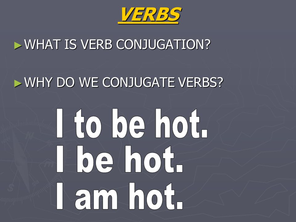 VERBS I to be hot. I be hot. I am hot. WHAT IS VERB CONJUGATION