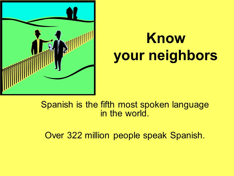 Know your neighbors Spanish is the fifth most spoken language in the world.
