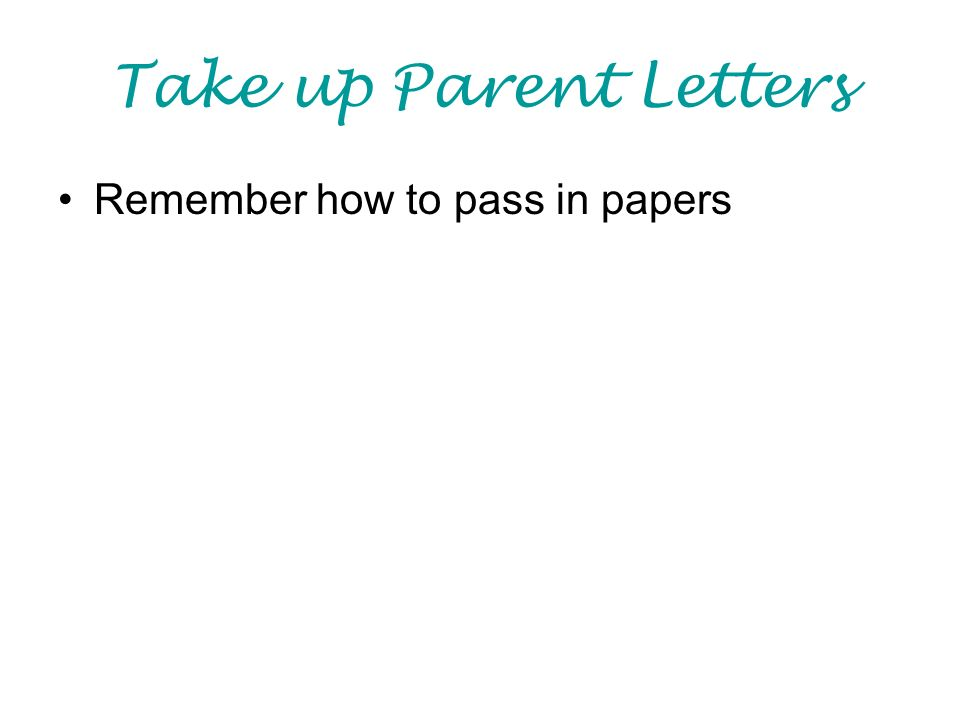 Take up Parent Letters Remember how to pass in papers