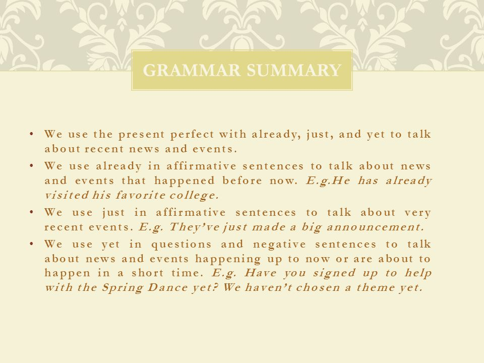 Grammar Summary We use the present perfect with already, just, and yet to talk about recent news and events.