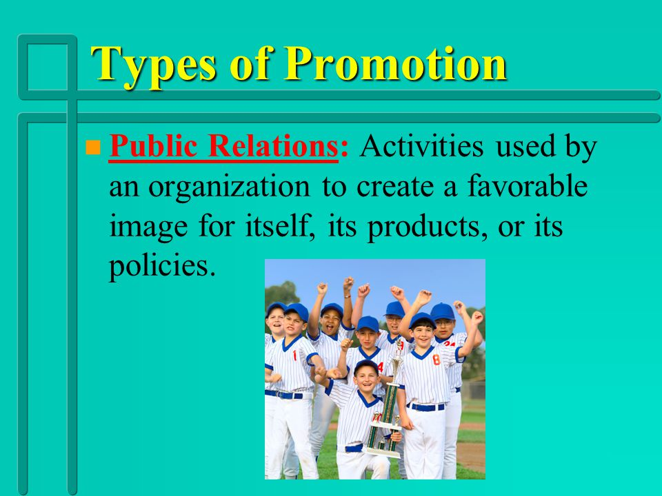 Types of Promotion Public Relations: Activities used by an organization to create a favorable image for itself, its products, or its policies.
