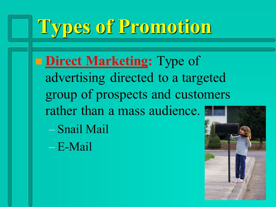 Types of Promotion Direct Marketing: Type of advertising directed to a targeted group of prospects and customers rather than a mass audience.