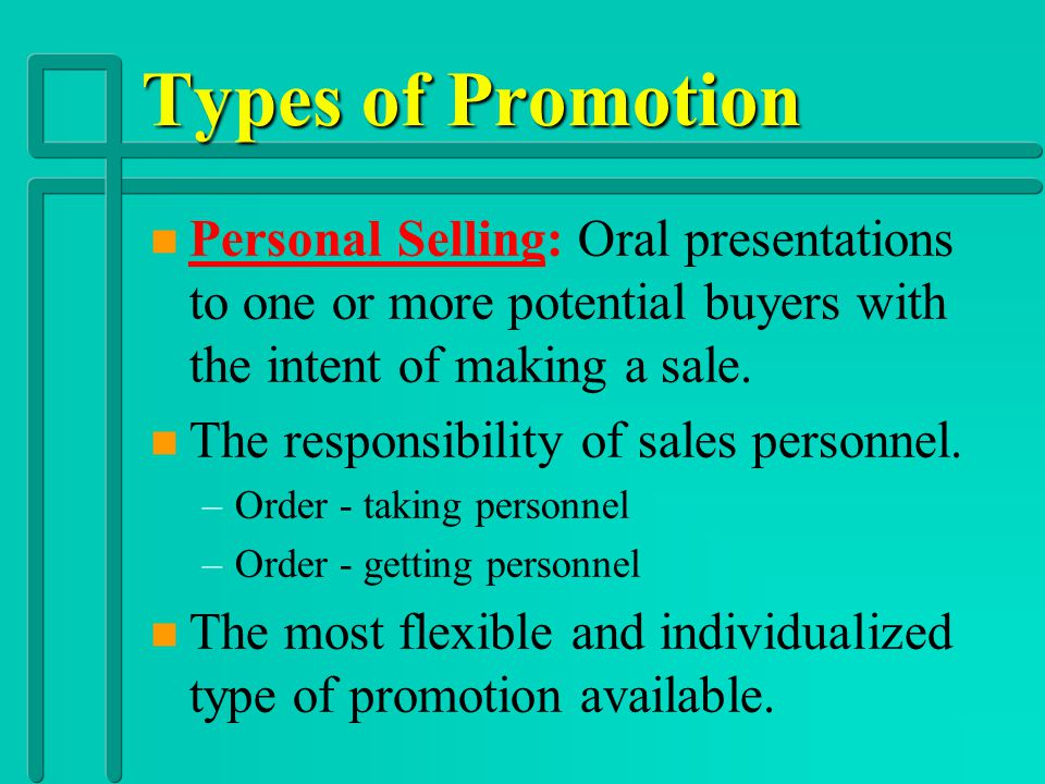 Types of Promotion Personal Selling: Oral presentations to one or more potential buyers with the intent of making a sale.