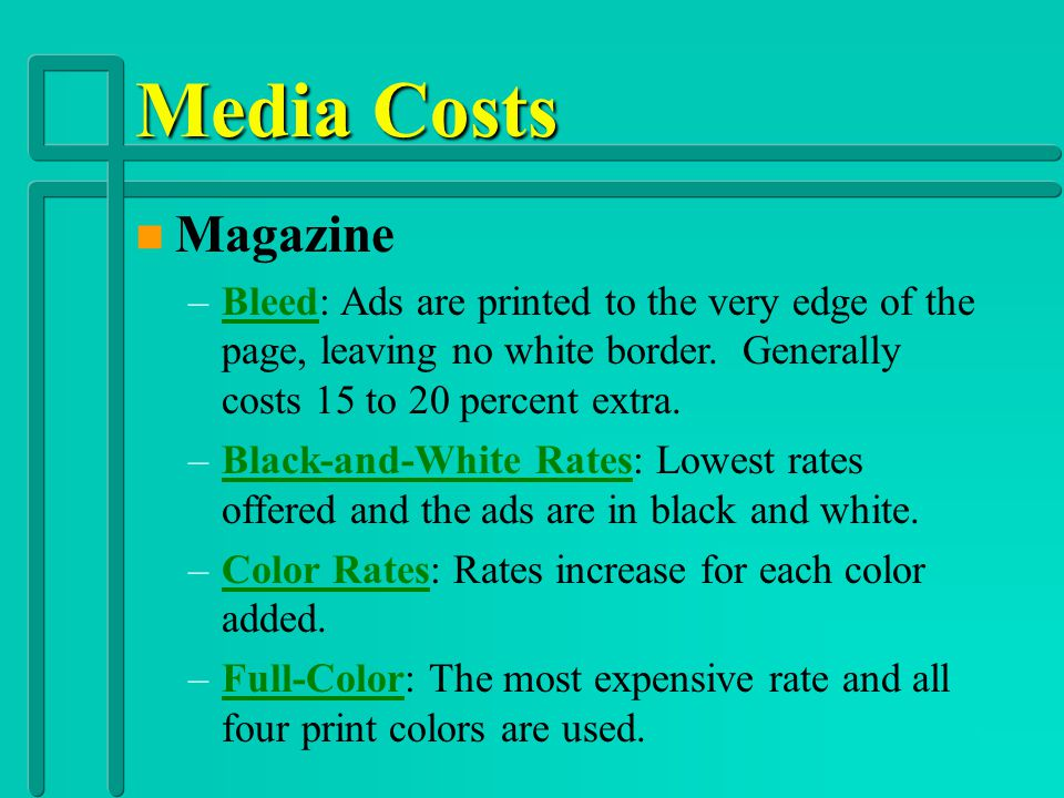 Media Costs Magazine. Bleed: Ads are printed to the very edge of the page, leaving no white border. Generally costs 15 to 20 percent extra.
