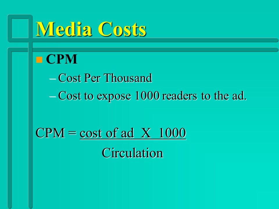 Media Costs CPM CPM = cost of ad X 1000 Circulation Cost Per Thousand