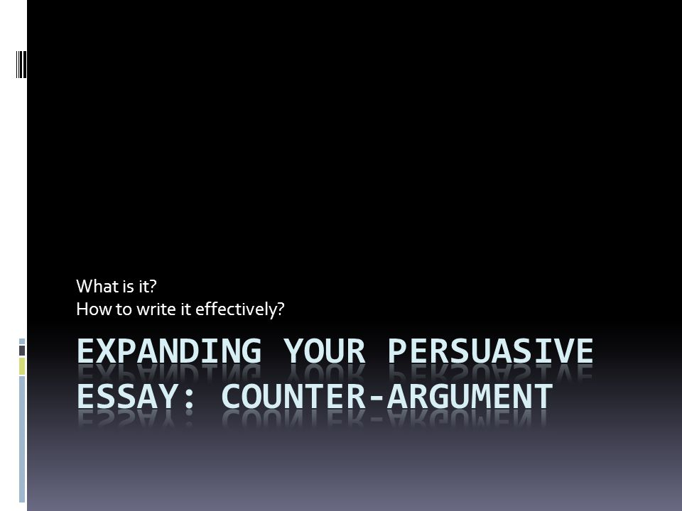 Expanding your pERSUASIVE ESSAY: Counter-Argument