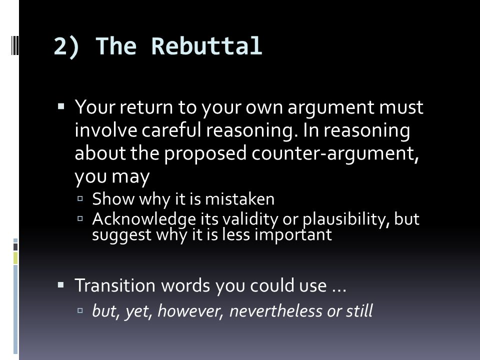 2) The Rebuttal Your return to your own argument must involve careful reasoning. In reasoning about the proposed counter-argument, you may.