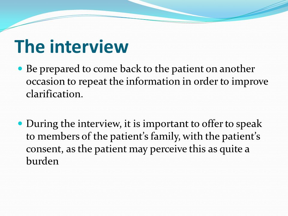 The interview Be prepared to come back to the patient on another occasion to repeat the information in order to improve clarification.