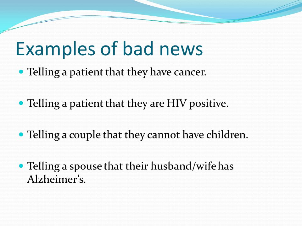 Examples of bad news Telling a patient that they have cancer.