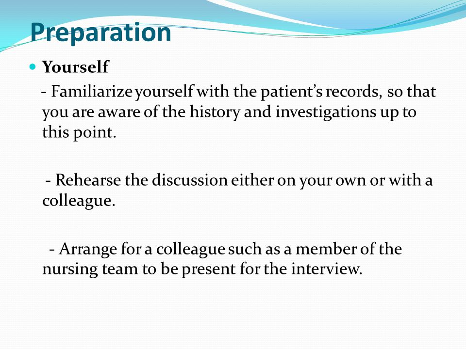 Preparation Yourself. - Familiarize yourself with the patient's records, so that you are aware of the history and investigations up to this point.