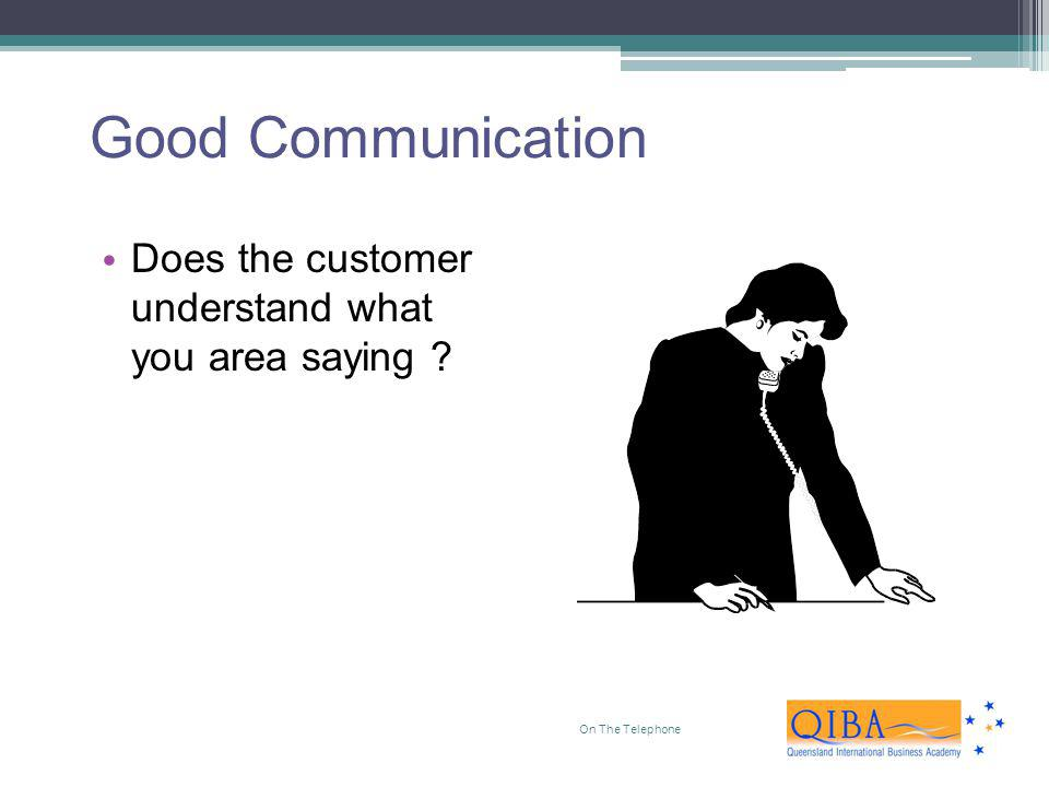 Good Communication Does the customer understand what you area saying
