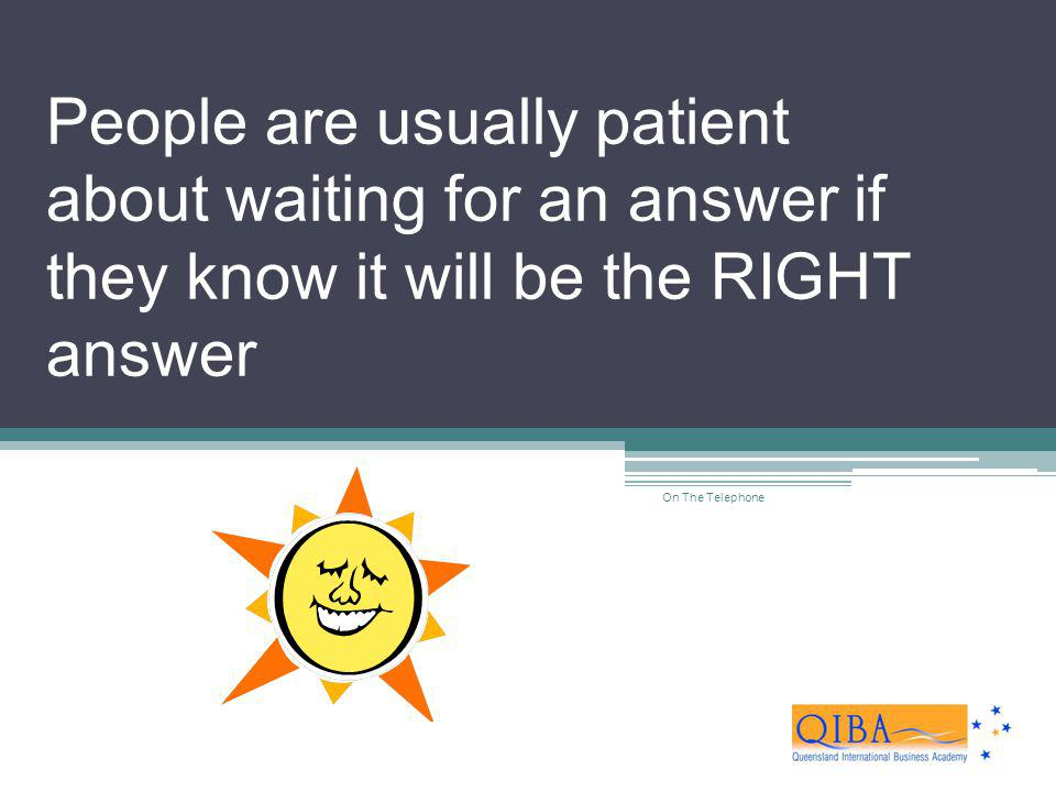 People are usually patient about waiting for an answer if they know it will be the RIGHT answer